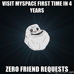 Forever Alone - visit myspace first time in 4 years zero friend requests