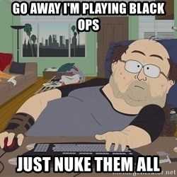 Ozzfag - gO AWAY i'M PLAYING BLACK OPS jUST nUKE THEM ALL