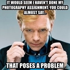 David Caruso CSI - It would seem I haven't done my photography assignment, you could almost say... that Poses a problem