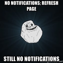 Forever Alone - No notifications; refresh page still no notifications