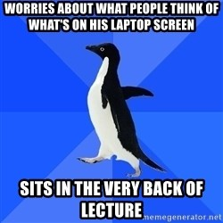 Socially Awkward Penguin - Worries about what people think of what's on his laptop screen Sits in the very back of lecture