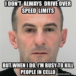 Ibrahim Shkupolli - I don't  always  drive over  speed  limits but when i do, i'm busy to kill people in cello