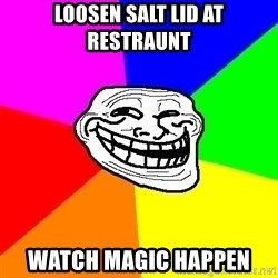 Trollface - loosen salt lid at restraunt watch magic happen