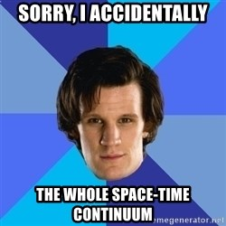 11th doctor  - Sorry, I accidentally The whole Space-Time Continuum