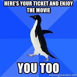 Socially Awkward Penguin - here's your ticket and enjoy the movie you too