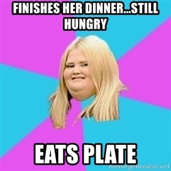 Fat Girl - finishes her dinner...still hungry eats plate