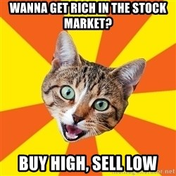 Bad Advice Cat - WANNA GET RICH IN THE STOCK MARKET? BUY HIGH, SELL LOW