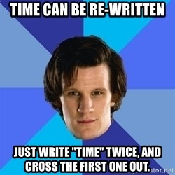 "11th doctor  - TIme can be re-written JUst write ""Time"" twice, and cross the first one out."