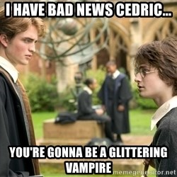 Harry Potter  - i have bad news cedric... you're gonna be a glittering vampire