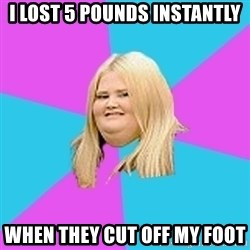 Fat Girl - I lost 5 pounds instantly when they cut off my foot