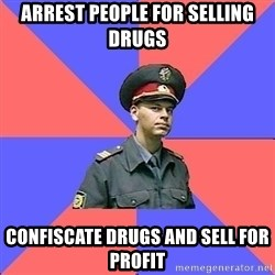 Strict policeman - arrest people for selling drugs  confiscate drugs and sell for profit