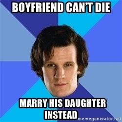 11th doctor  - Boyfriend can't die   MARRY HIS DAUGHTER INSTEAD