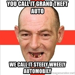 Country English Idiot - You call it grand theft auto We call it steely wheely automobily
