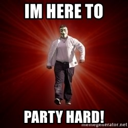 Internet Toughguy - im here to party hard!