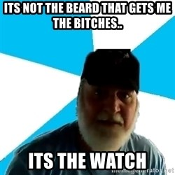 Epic Beard Man - ITS NOT THE BEARd THAT GETS me THE BiTCHES.. ITS THE WATCH