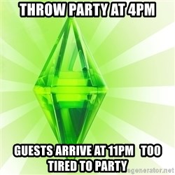 Sims - throw party at 4pm guests arrive at 11pm   too tired to party