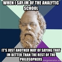 philosopher - When i say im of the ANALYTIC school it's just another way of saying that im better than the rest of the philosophers