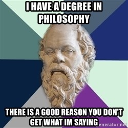 philosopher - I have a degree in Philosophy there is a good reason you don't get what im saying