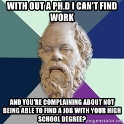 philosopher - with out a ph.d i can't find work and you're complaining about not being able to find a job with your high school degree?