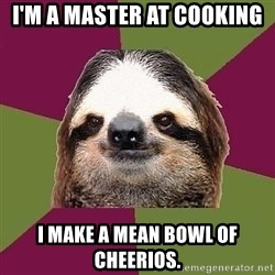 Just-Lazy-Sloth - I'm a master at cooking I make a mean bowl of cheerios.