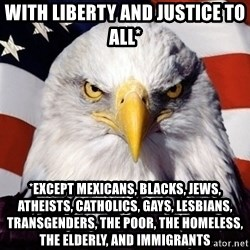 American Pride Eagle - WIth liberty and justice to all* *EXCEPT mexicans, blacks, jews, atheists, catholics, gays, lesbians, transgenders, the poor, the homeless, the elderly, and immigrants