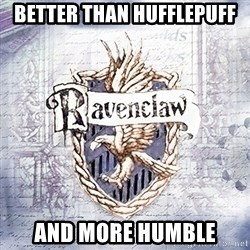 Typical student Ravenclaw - BETTER THAN HUFFLEPUFF AND MORE HUMBLE