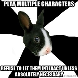 Roleplaying Rabbit - play multiple characters refuse to let them interact unless absolutely necessary