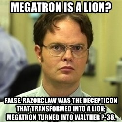 Dwight Schrute - Megatron is a lion? False. Razorclaw was the decepticon that transformed into a lion; megatron turned into Walther P-38.
