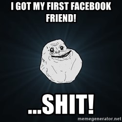 Forever Alone - i got my first facebook friend! ...shit!