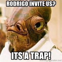 Its A Trap - Rodrigo invite us? ITs a trap!