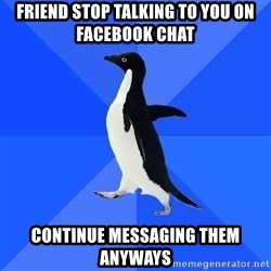 Socially Awkward Penguin - Friend stop talking to you on facebook chat Continue messaging them anyways