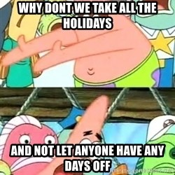 Patricio - WHY DONT WE TAKE ALL THE HOLIDAYS AND NOT LET ANYONE HAVE ANY DAYS OFF