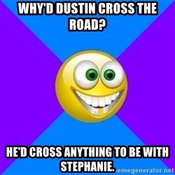 Very Optimistic Smile - why'd dustin cross the road? he'd cross anything to be with stephanie.