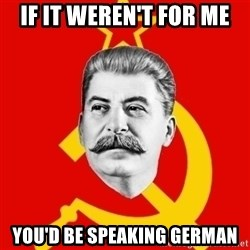 Stalin Says - if it weren't for me you'd be speaking german