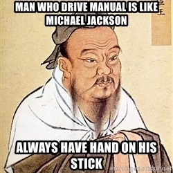 Confucious - man who drive manual is like michael jackson always have hand on HIS stick