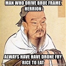 Confucious - man who drive BRUE FRAME HERRION always have have drone fry rice to eat
