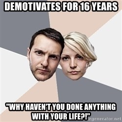 """Angry Parents - Demotivates for 16 years """"Why haven't you done anything with your life?!"""""""