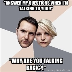 """Angry Parents - """"answer my questions when I'm talking to you!!"""" """"why are you talking back?!"""""""