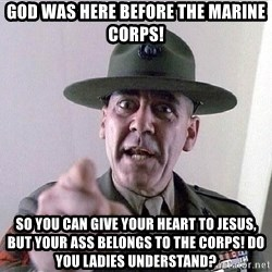 SGTHARTMAN - God was here before the Marine Corps! So you can give your heart to Jesus, but your ass belongs to the Corps! Do you ladies understand?