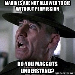 SGTHARTMAN - marines are not allowed to die without permission  Do you maggots understand?