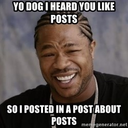xzibit-yo-dawg - Yo Dog I heard YOU LIKE POSTS SO I POSTED IN A POST ABOUT POSTS