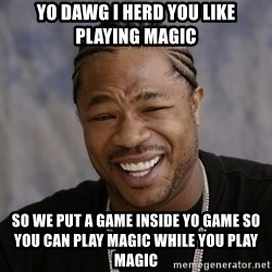 Xzibit Epic Mealtime - Yo dawg I herd you like playing magic  so we put a game inside yo game so you can play magic while you play magic