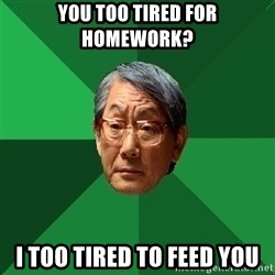 High Expectations Asian Father - You too tired for homework? i too tired to feed you