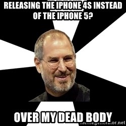 Steve Jobs Says - RELEASING THE iphone 4s instead of the iphone 5? over my dead body