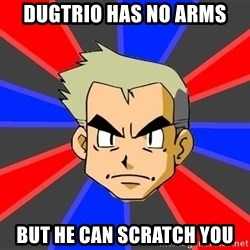 Professor Oak - dugtrio has no arms but he can scratch you