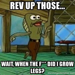 Rev Up Those Fryers - Rev up those... Wait, When the F*** DId i grow legs?