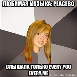 Musically Oblivious 8th Grader - любимая музыка: placebo слышала только every you every me