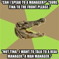 "Customer Service Croc - ""Can I speak to a manager?"" ""Sure, Tina to the front please."" ""nOT tINA.  i WANT TO TALK TO A REAL MANAGER.  a MAN MANAGER."""