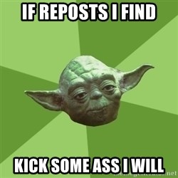 Advice Yoda Gives - If reposts i find kick some ass i will