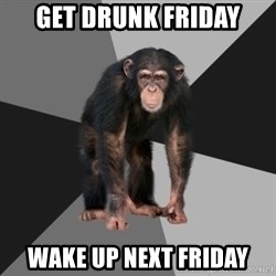 Drunken Monkey - Get drunk friday wake up next friday